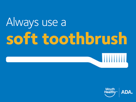 Always use a soft toothbrush